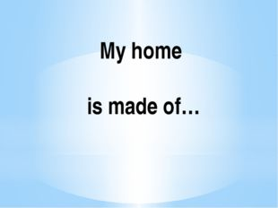 My home is made of…