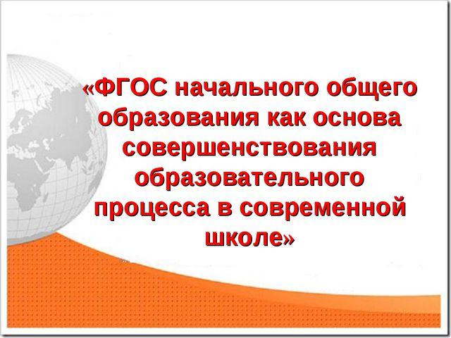 «ФГОС начального общего образования как основа совершенствования образовател...