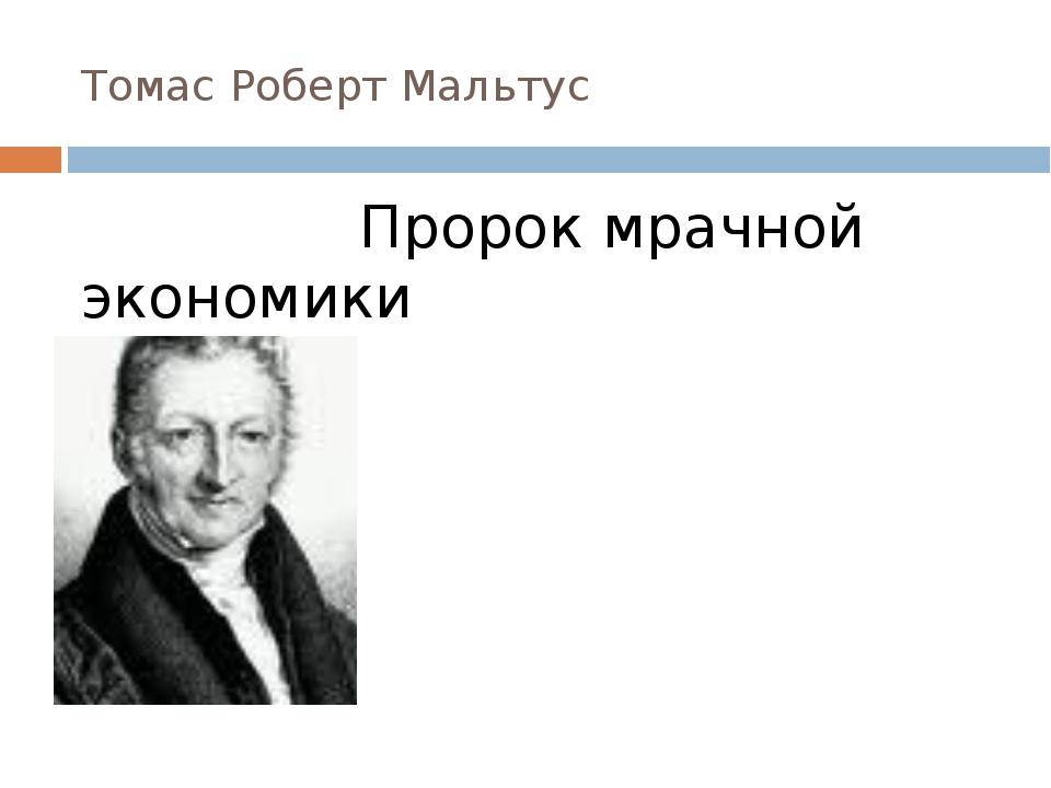 Томас Роберт Мальтус Пророк мрачной экономики