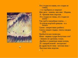 * * * Кто создан из камня, кто создан из глины, - А я серебрюсь и сверкаю! М