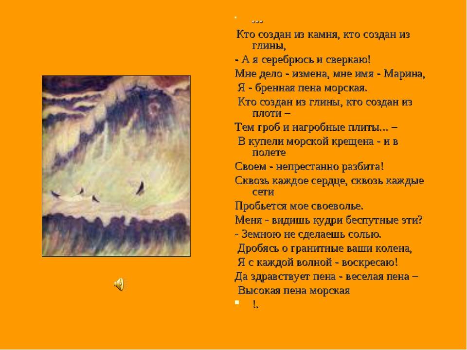 * * * Кто создан из камня, кто создан из глины, - А я серебрюсь и сверкаю! М...