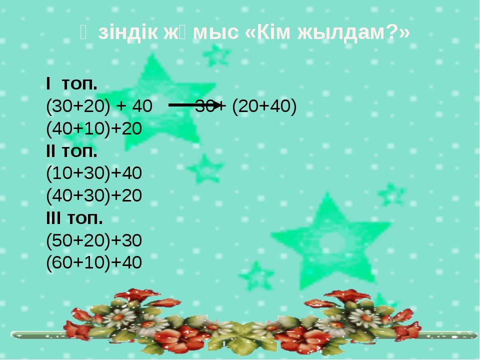Өзіндік жұмыс «Кім жылдам?» І топ. (30+20) + 40  30+ (20+40) (40+10)+20 ІІ...