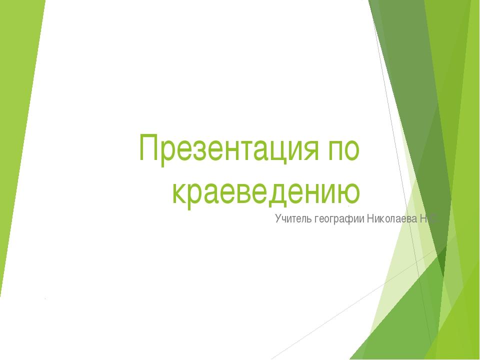 Презентация по краеведению Учитель географии Николаева Н.С.