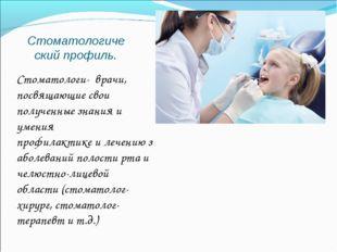 Стоматологический профиль. Стоматологи- врачи, посвящающие свои полученные з