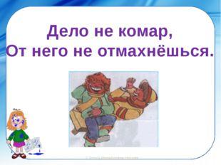 Дело не комар, От него не отмахнёшься. ©Ольга Михайловна Носова