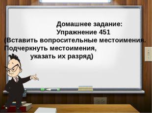 Домашнее задание: Упражнение 451 (Вставить вопросительные местоимения. Подче