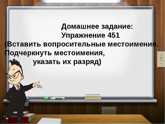 Домашнее задание: Упражнение 451 (Вставить вопросительные местоимения. Подче...