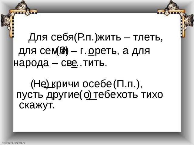 Для себя (Р.п.) жить – тлеть, для сем (?) и – г…реть, а для народа – св…тить...