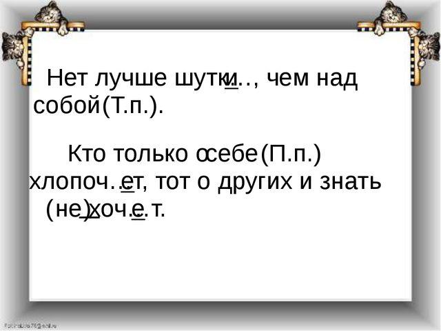 Нет лучше шутк…, чем над собой (Т.п.). и Кто только о себе (П.п.) хлопоч…т,...