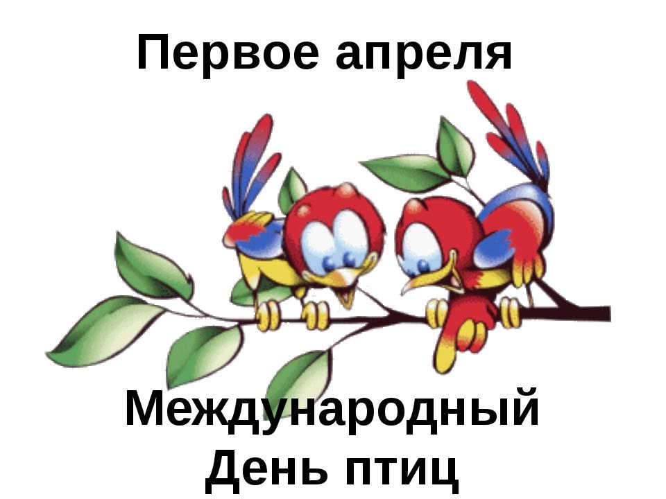 Первое апреля Международный День птиц