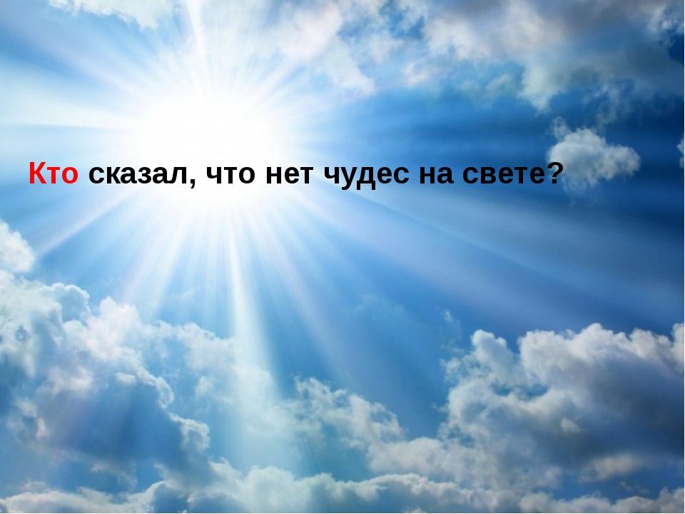 Кто сказал, что нет чудес на свете?