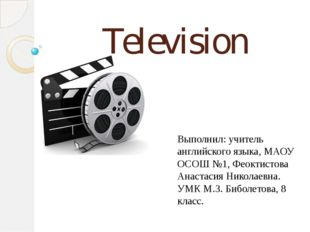 Television Выполнил: учитель английского языка, МАОУ ОСОШ №1, Феоктистова Ана