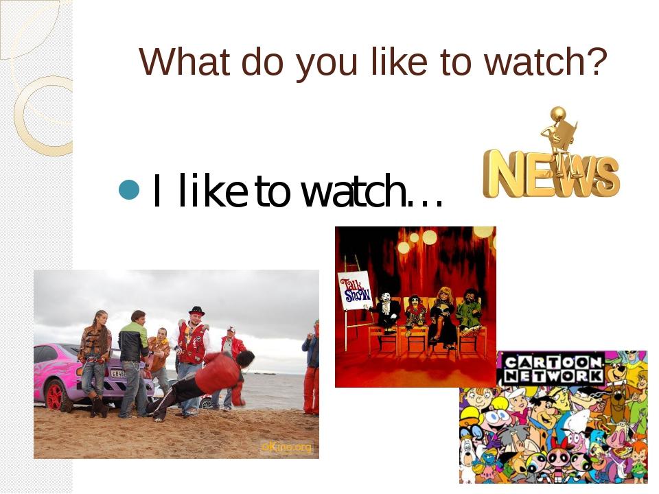 What do you like to watch? I like to watch…