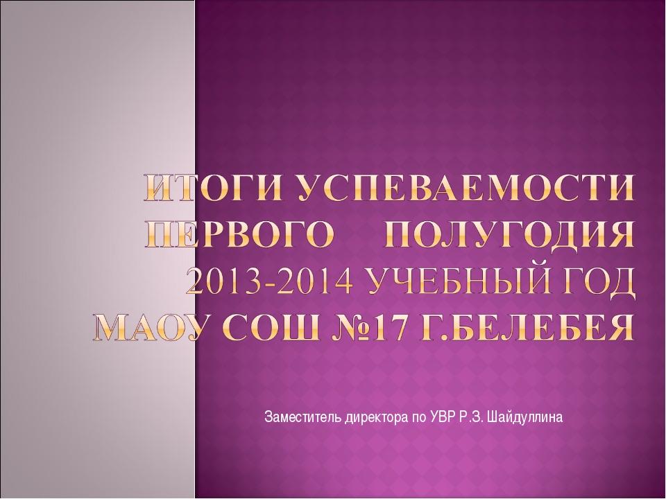 Заместитель директора по УВР Р.З. Шайдуллина