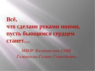 Всё, что сделано руками моими, пусть бьющимся сердцем станет… МБОУ Калининска