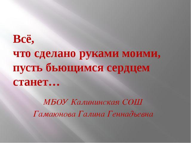 Всё, что сделано руками моими, пусть бьющимся сердцем станет… МБОУ Калининска...