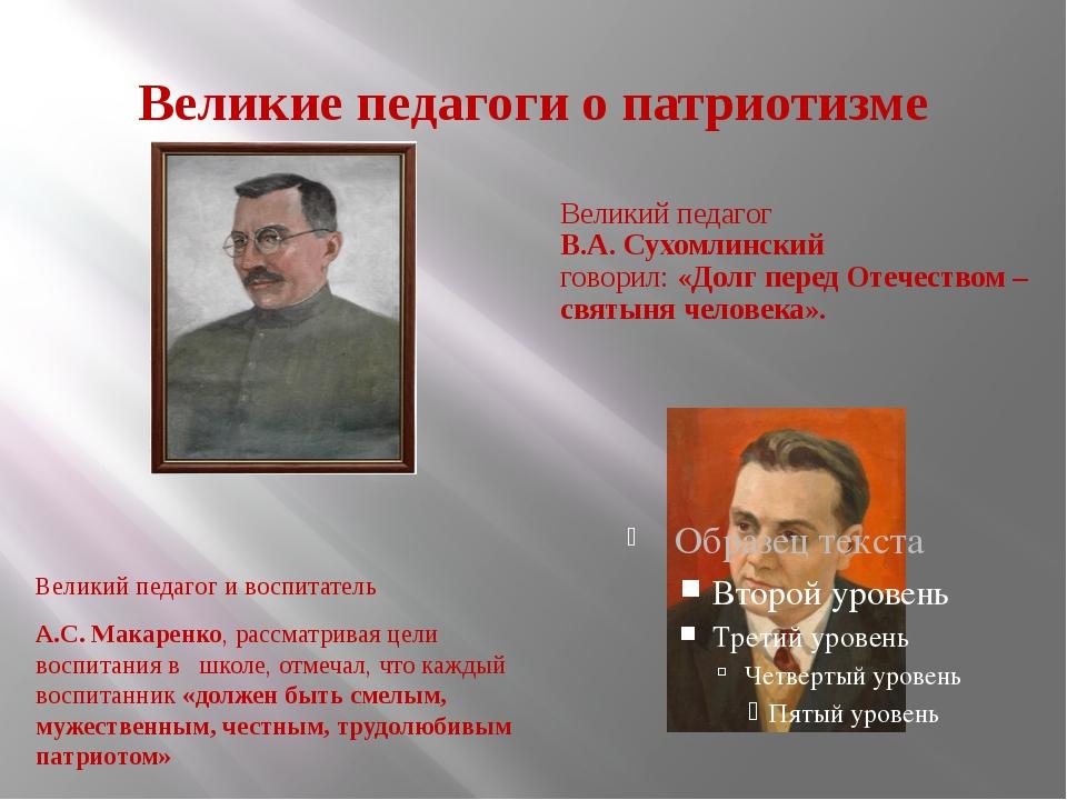 Великие педагоги о патриотизме Великий педагог и воспитатель А.С. Макаренко,...