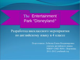 """The Entertainment Park """"Disneyland """" Подготовила: Лобкова Елена Владимировна"""