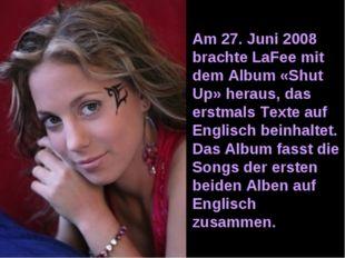 Am 27. Juni 2008 brachte LaFee mit dem Album «Shut Up» heraus, das erstmals T