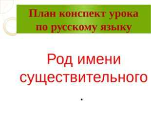 План конспект урока по русскому языку Род имени существительного.