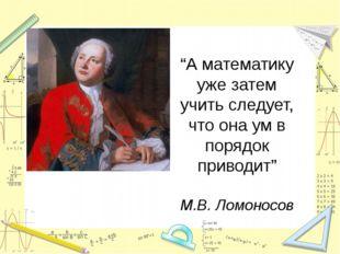 """""""А математику уже затем учить следует, что она ум в порядок приводит"""" М.В. Л"""