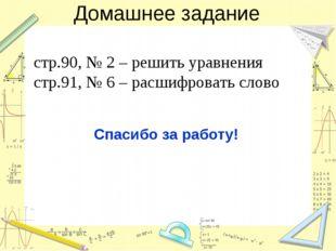 Домашнее задание стр.90, № 2 – решить уравнения стр.91, № 6 – расшифровать сл