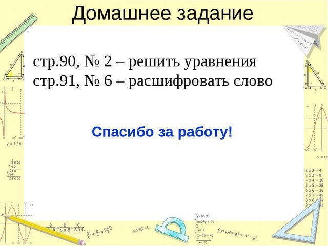 Домашнее задание стр.90, № 2 – решить уравнения стр.91, № 6 – расшифровать сл...