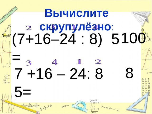 Вычислите скрупулёзно: (7+16–24 : 8) 5 = 7 +16 – 24: 8 5= 100 8