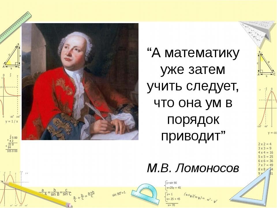 """""""А математику уже затем учить следует, что она ум в порядок приводит"""" М.В. Л..."""