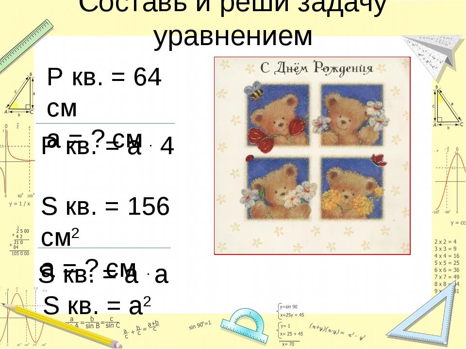 Составь и реши задачу уравнением P кв. = 64 см a = ? cм S кв. = 156 см2 a = ?...