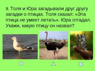 9. Толя и Юра загадывали друг другу загадки о птицах. Толя сказал: «Эта птица