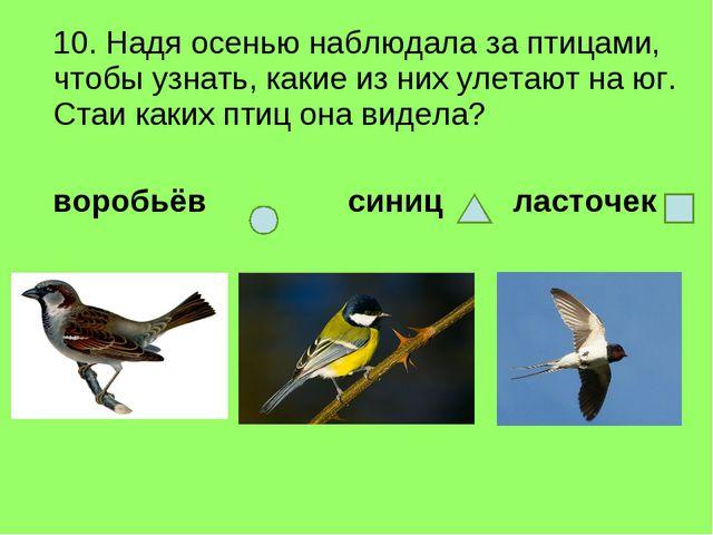 10. Надя осенью наблюдала за птицами, чтобы узнать, какие из них улетают на...