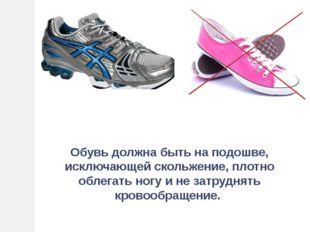Обувь должна быть на подошве, исключающей скольжение, плотно облегать ногу и