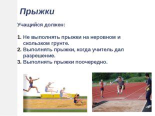 Прыжки Учащийся должен: Не выполнять прыжки на неровном и скользком грунте. В