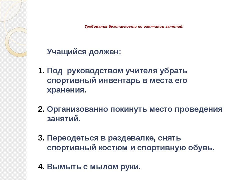 Требования безопасности по окончании занятий: Учащийся должен: Под руководст...