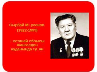 Сырбай Мәуленов (1922-1993) Қостанай облысы Жангелдин ауданында туған