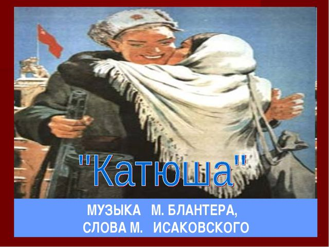 МУЗЫКА М. БЛАНТЕРА, СЛОВА М. ИСАКОВСКОГО
