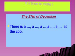 The 27th of December There is a …, a …, a …,a …, a … at the zoo. It`s time t