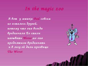 In the magic zoo А вот у мышки Bad совсем не осталось друзей, потому что она