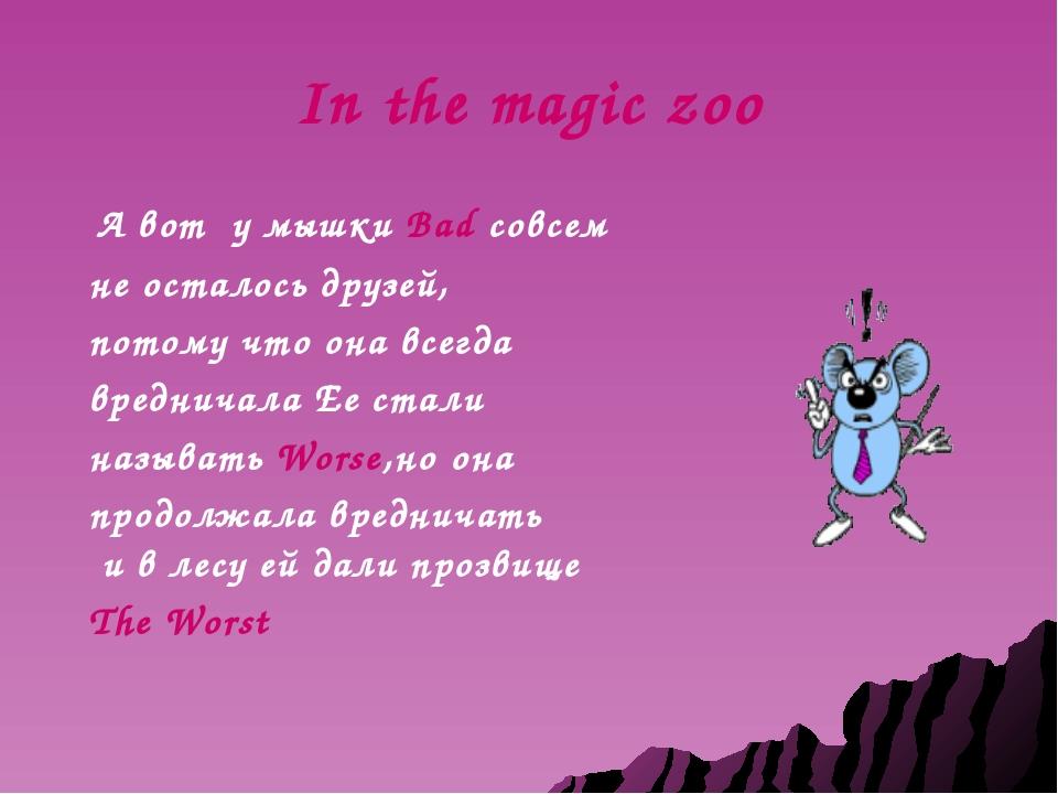 In the magic zoo А вот у мышки Bad совсем не осталось друзей, потому что она...