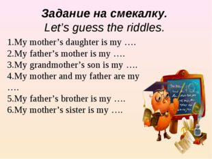 1.My mother's daughter is my …. 2.My father's mother is my …. 3.My grandmothe