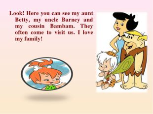 Look! Here you can see my aunt Betty, my uncle Barney and my cousin Bambam.