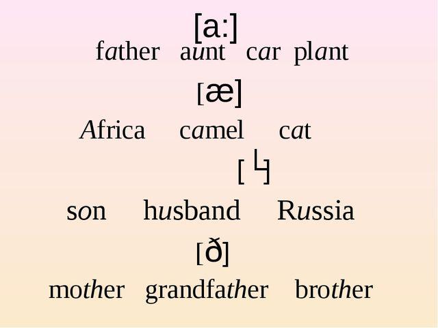 [a:] father aunt car plant [æ] Africa camel cat [ʌ] son husband Russia [ð] mo...