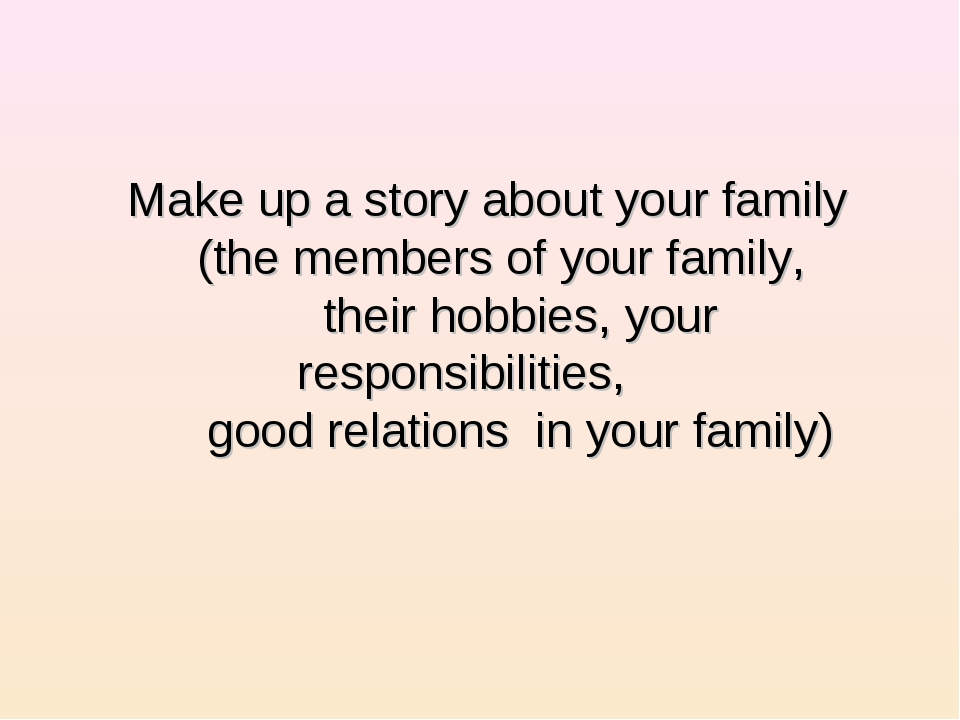 Make up a story about your family (the members of your family, their hobbies,...
