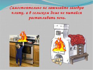 Самостоятельно не зажигайте газовую плиту, а в сельском доме не пытайся раст