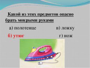 Какой из этих предметов опасно брать мокрыми руками а) полотенце в) ложку б)