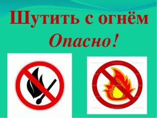Шутить с огнём Опасно!