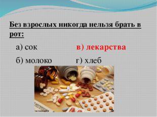 Без взрослых никогда нельзя брать в рот: а) сок в) лекарства б) молоко г) хлеб