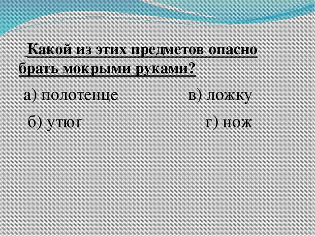 Какой из этих предметов опасно брать мокрыми руками? а) полотенце в) ложку б...