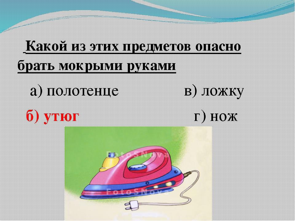 Какой из этих предметов опасно брать мокрыми руками а) полотенце в) ложку б)...